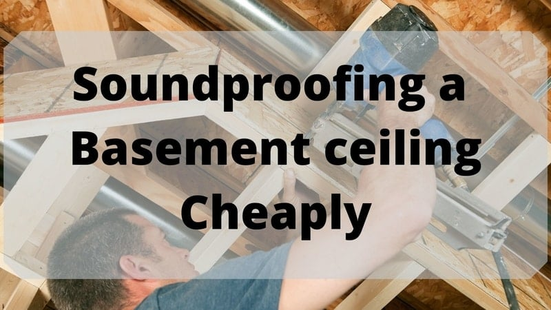 Cheapest Ways to Soundproof a Basement ceiling